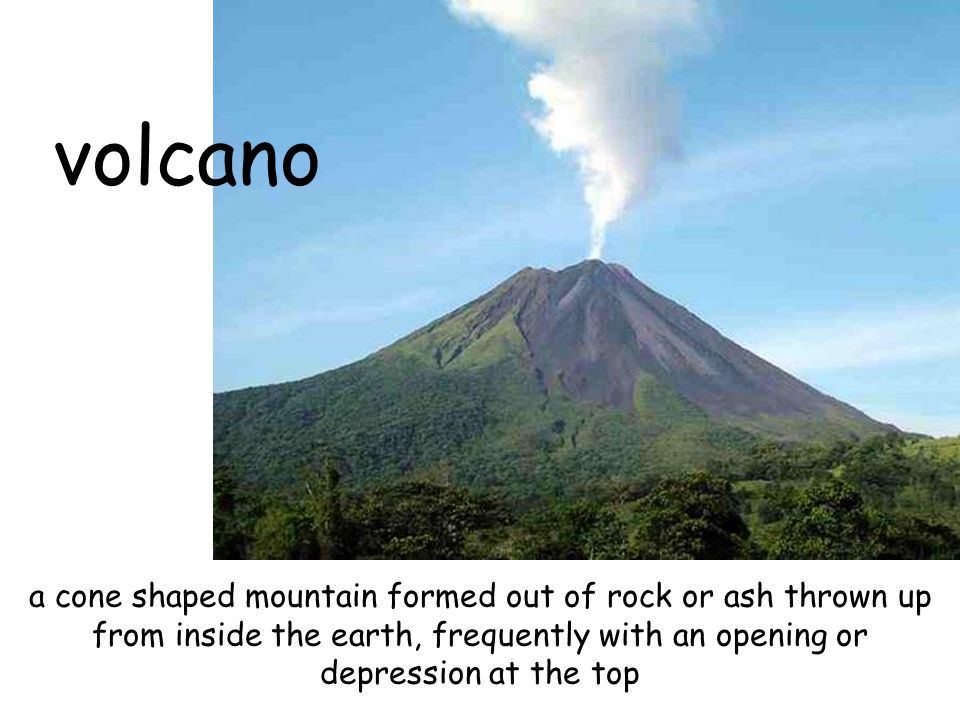volcano a cone shaped mountain formed out of rock or ash thrown up from inside the earth, frequently with an opening or depression at the top.