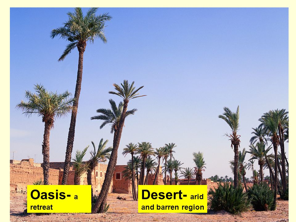 Oasis- a retreat Desert- arid and barren region