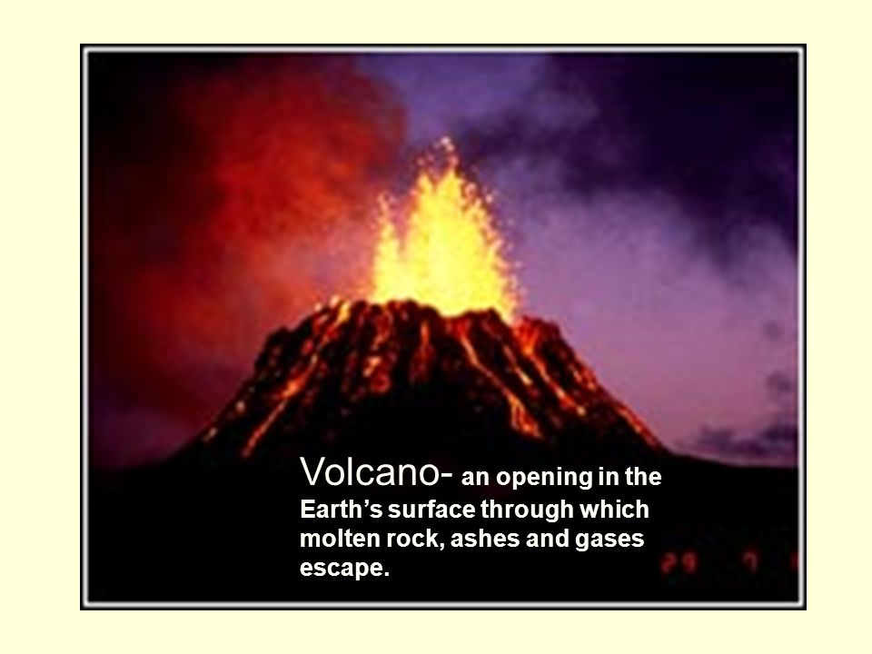 Volcano- an opening in the Earth's surface through which molten rock, ashes and gases escape.