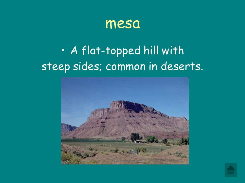 mesa A flat-topped hill with steep sides; common in deserts.