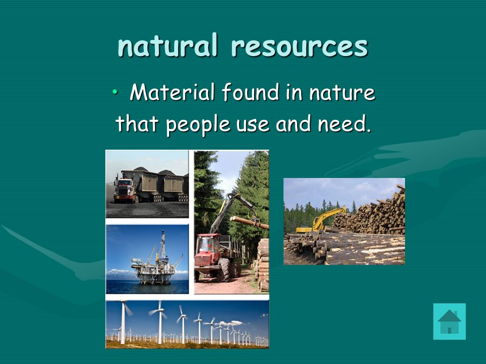 natural resources Material found in nature that people use and need.