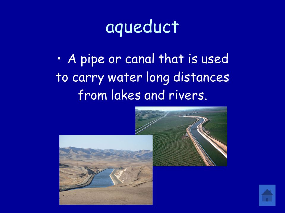 aqueduct A pipe or canal that is used to carry water long distances