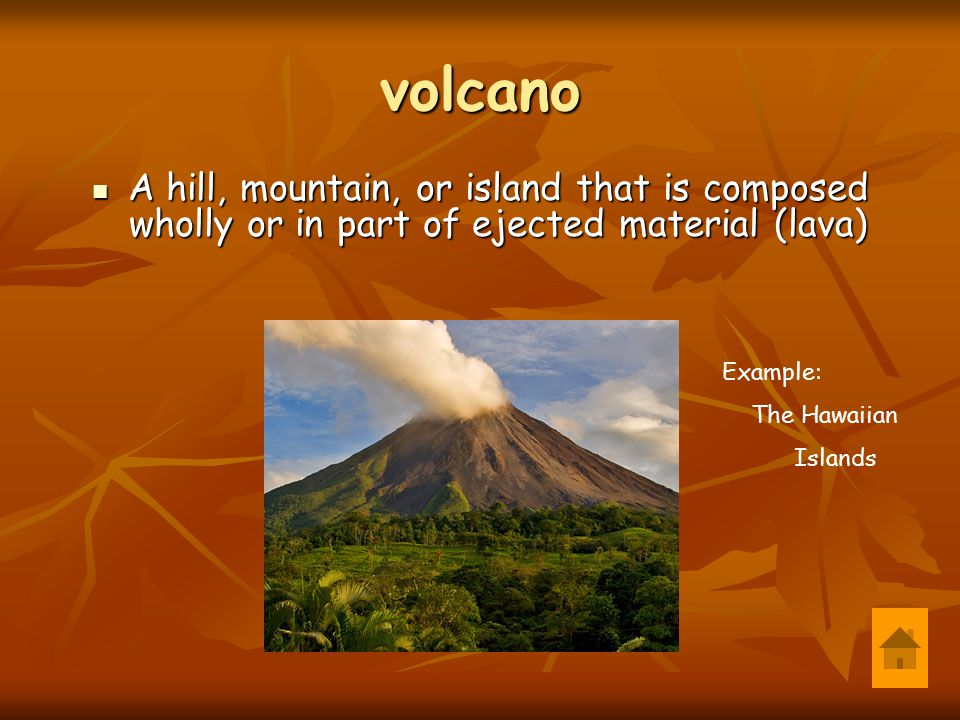 volcano A hill, mountain, or island that is composed wholly or in part of ejected material (lava) Example: