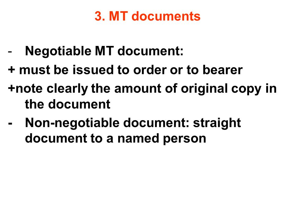 3. MT documents Negotiable MT document: + must be issued to order or to bearer. +note clearly the amount of original copy in the document.