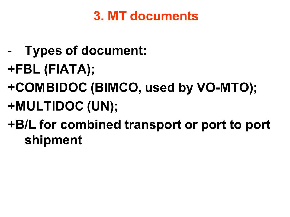 3. MT documents Types of document: +FBL (FIATA); +COMBIDOC (BIMCO, used by VO-MTO); +MULTIDOC (UN);