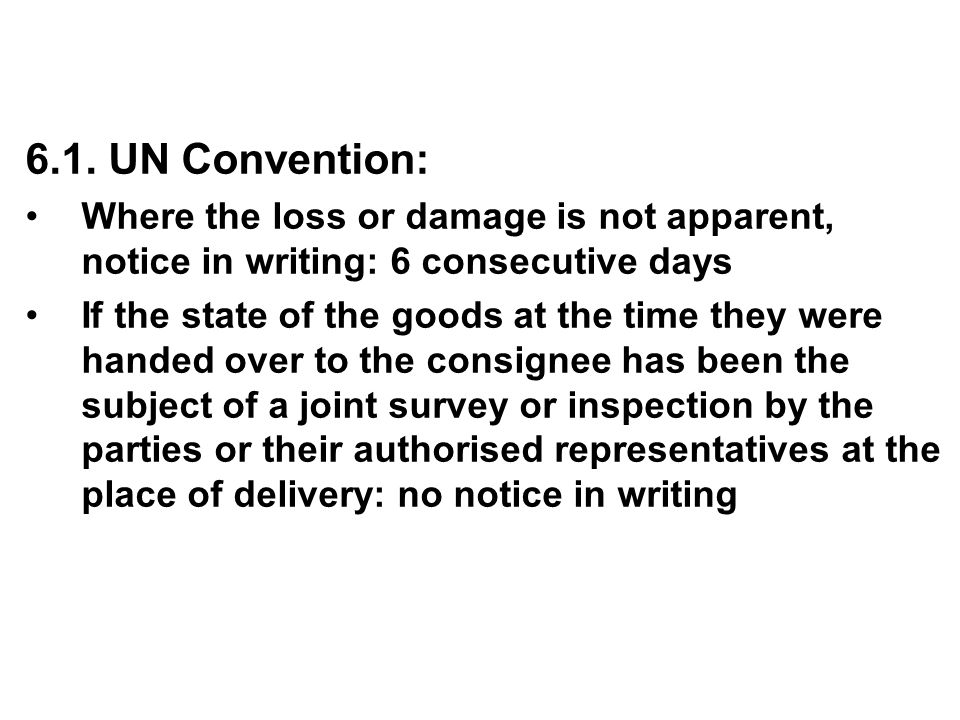 6.1. UN Convention: Where the loss or damage is not apparent, notice in writing: 6 consecutive days.