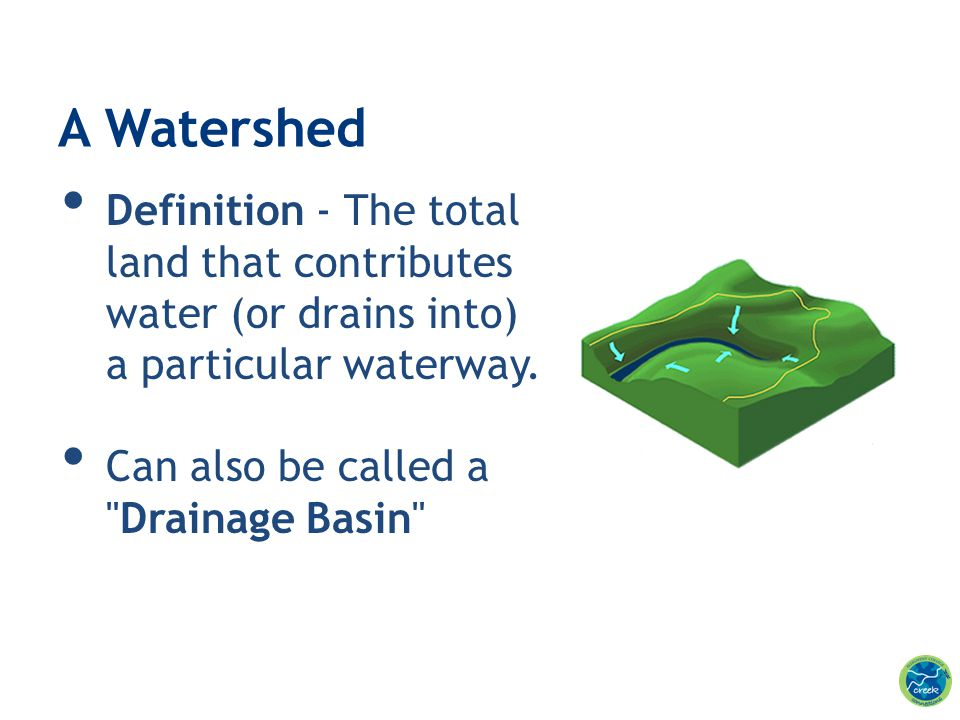 A Watershed Definition - The total land that contributes water (or drains into) a particular waterway.