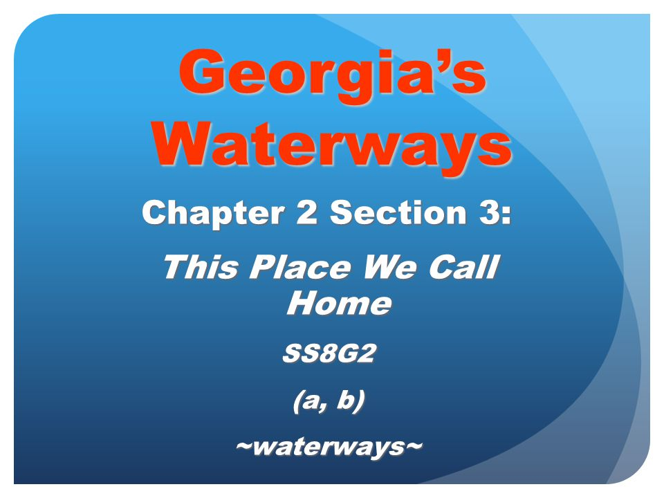 Georgia's Waterways Chapter 2 Section 3: This Place We Call Home SS8G2