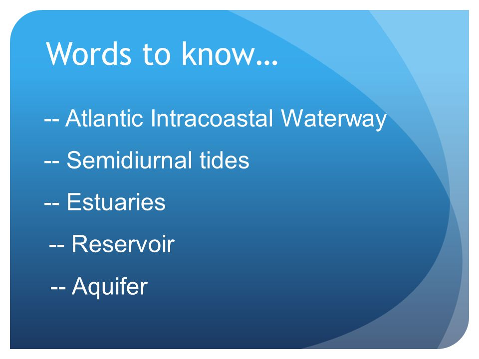 Words to know… -- Atlantic Intracoastal Waterway -- Semidiurnal tides -- Estuaries -- Reservoir -- Aquifer