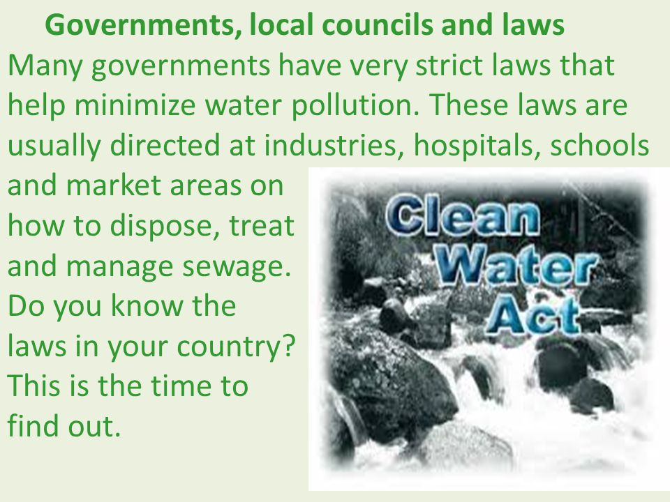 Governments, local councils and laws Many governments have very strict laws that help minimize water pollution. These laws are usually directed at industries, hospitals, schools and market areas on