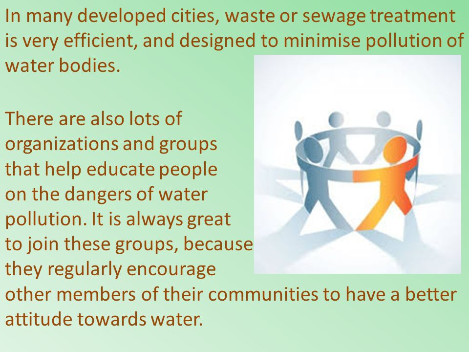 In many developed cities, waste or sewage treatment is very efficient, and designed to minimise pollution of water bodies.