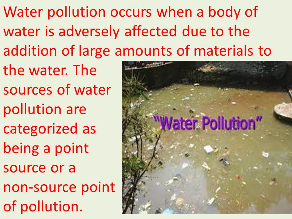 Water pollution occurs when a body of water is adversely affected due to the addition of large amounts of materials to
