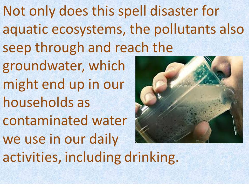 Not only does this spell disaster for aquatic ecosystems, the pollutants also seep through and reach the groundwater, which