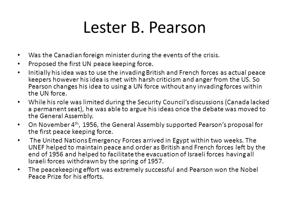 Lester B. Pearson Was the Canadian foreign minister during the events of the crisis. Proposed the first UN peace keeping force.