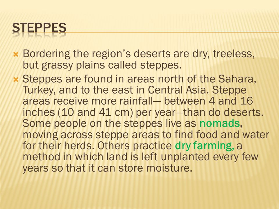 steppes Bordering the region's deserts are dry, treeless, but grassy plains called steppes.
