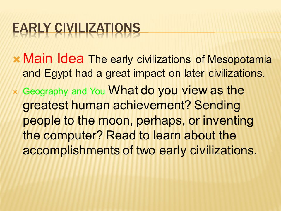 Early Civilizations Main Idea The early civilizations of Mesopotamia and Egypt had a great impact on later civilizations.