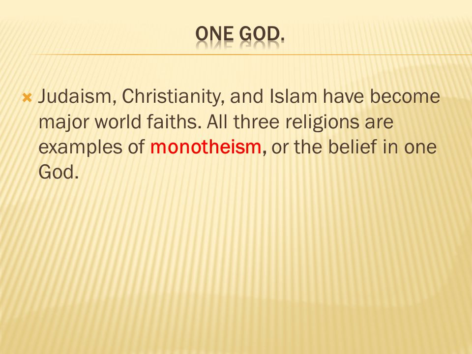 one God. Judaism, Christianity, and Islam have become major world faiths.