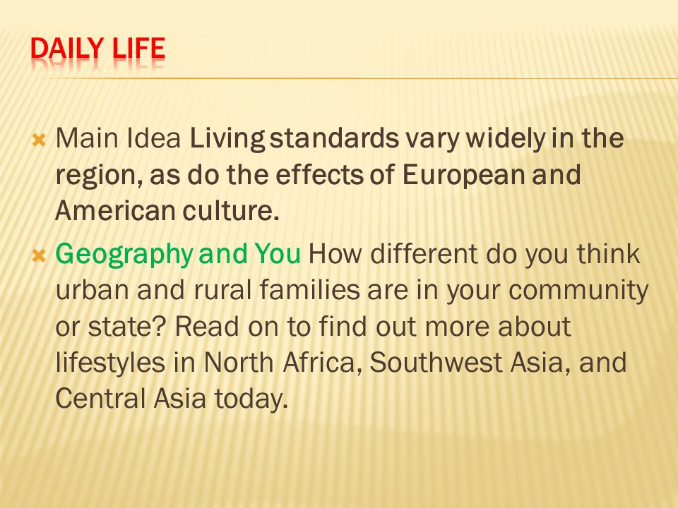 Daily Life Main Idea Living standards vary widely in the region, as do the effects of European and American culture.