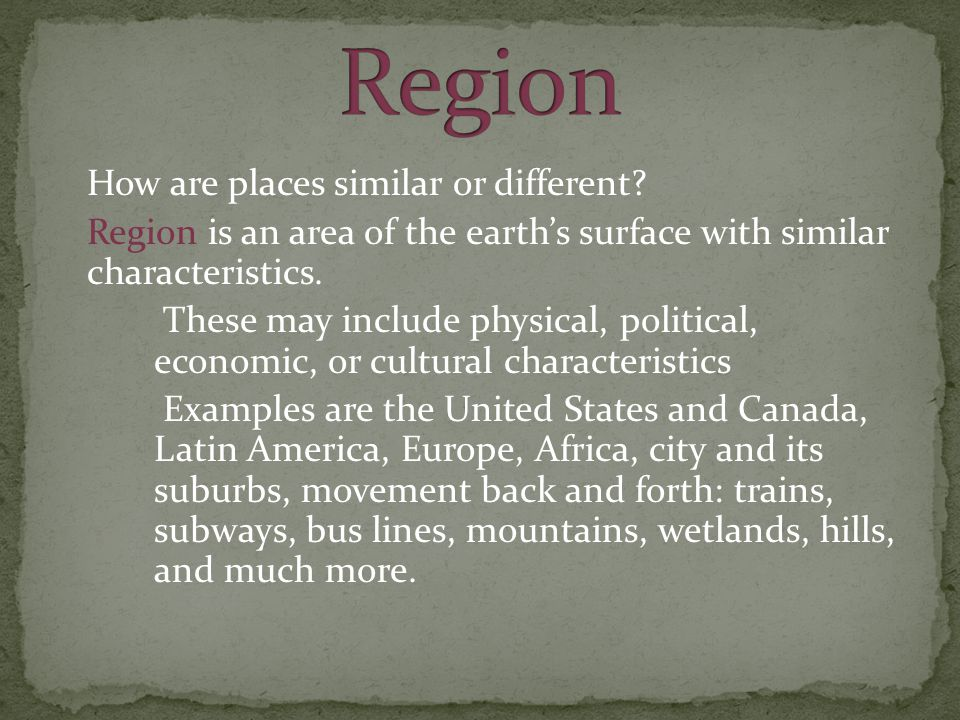 Region How are places similar or different Region is an area of the earth's surface with similar characteristics.