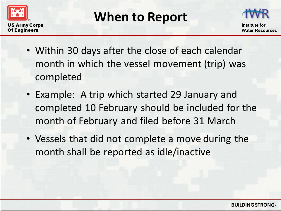 When to Report Within 30 days after the close of each calendar month in which the vessel movement (trip) was completed.