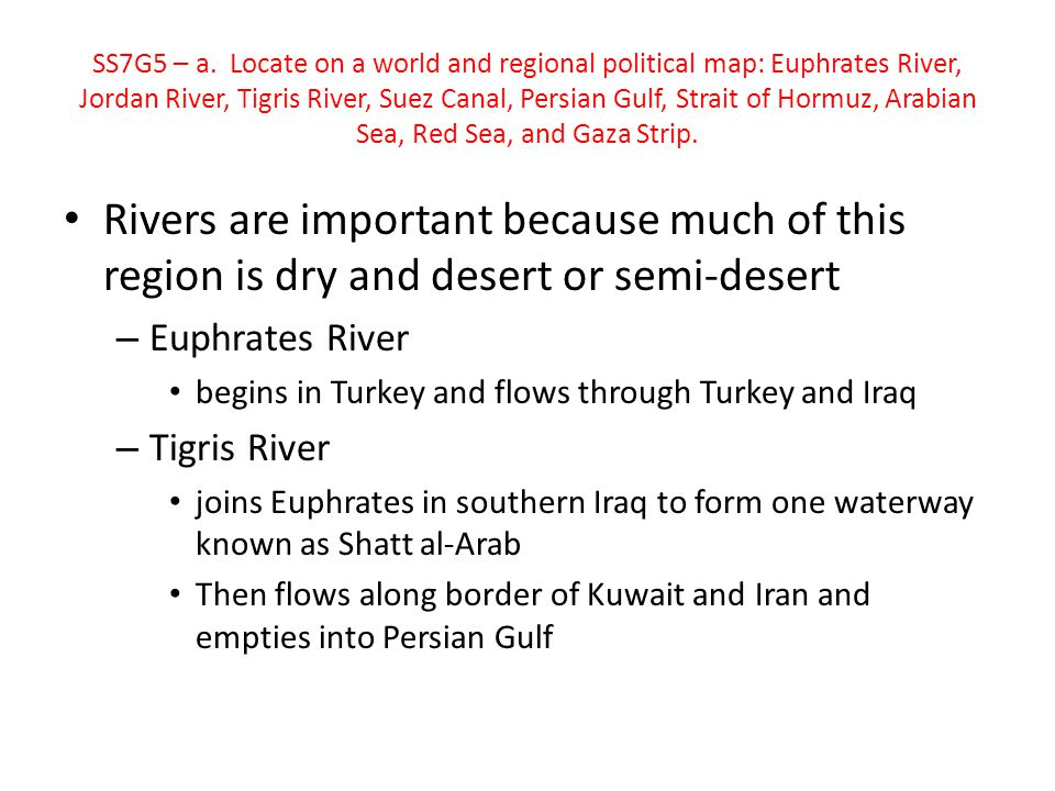 SS7G5 – a. Locate on a world and regional political map: Euphrates River, Jordan River, Tigris River, Suez Canal, Persian Gulf, Strait of Hormuz, Arabian Sea, Red Sea, and Gaza Strip.