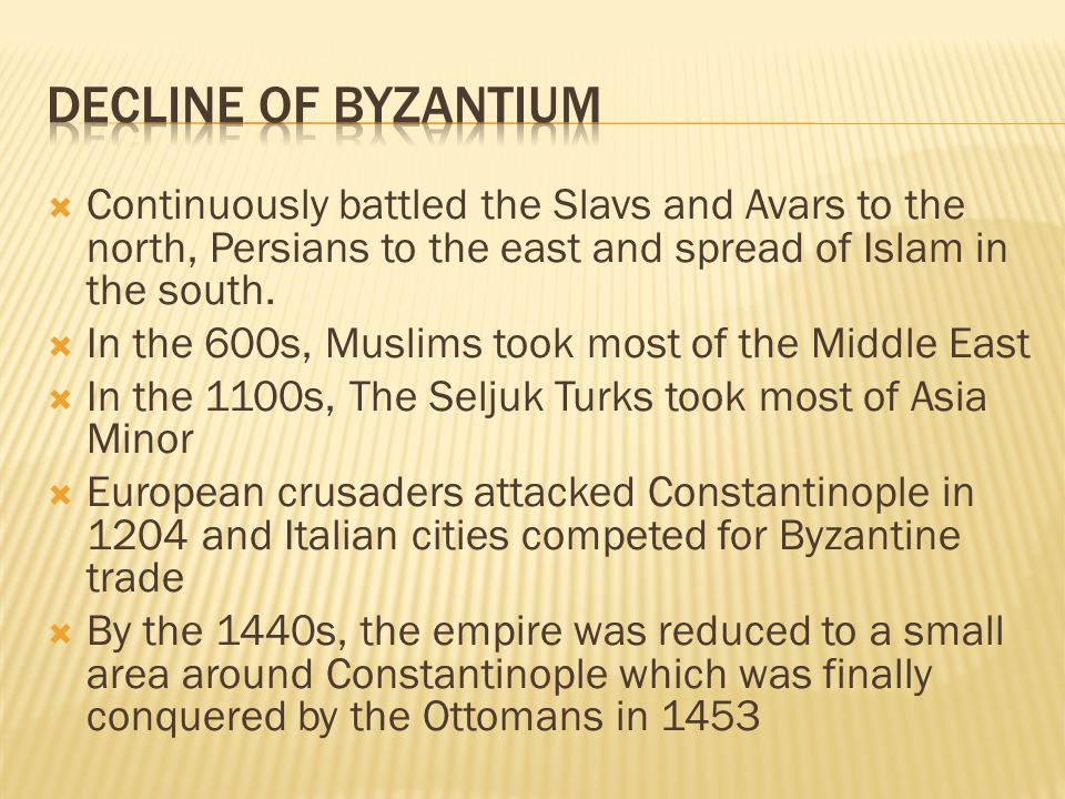 Decline of byzantium Continuously battled the Slavs and Avars to the north, Persians to the east and spread of Islam in the south.