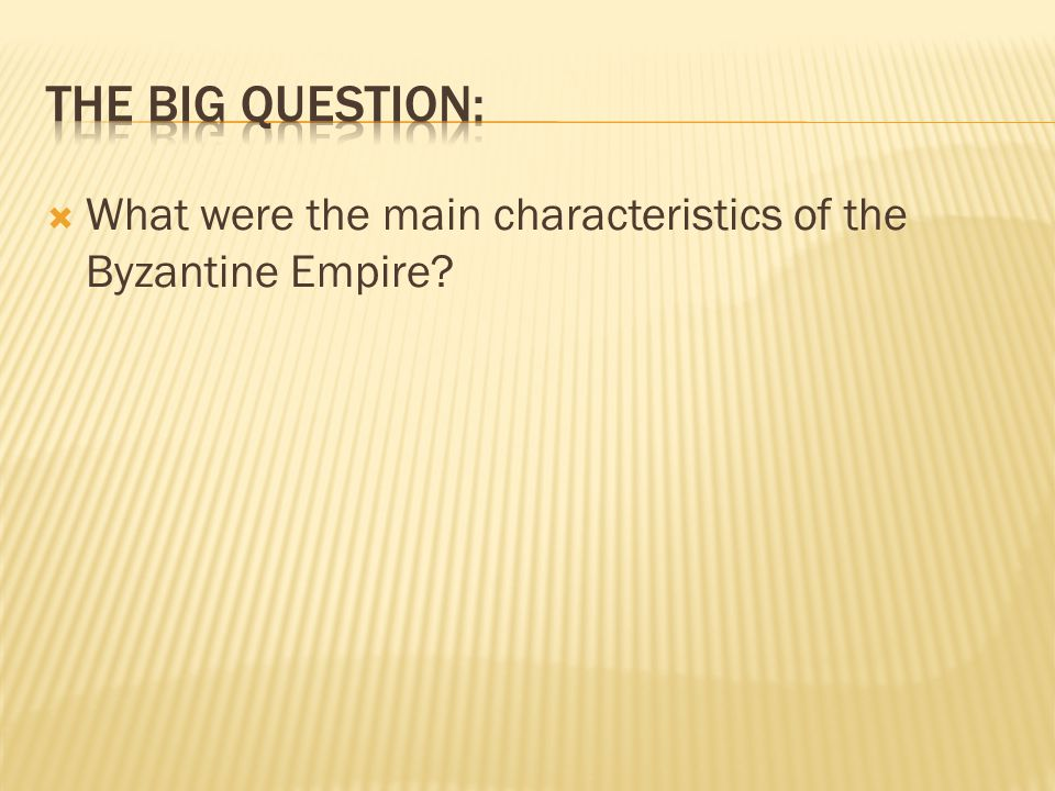 THE BIG QUESTION: What were the main characteristics of the Byzantine Empire