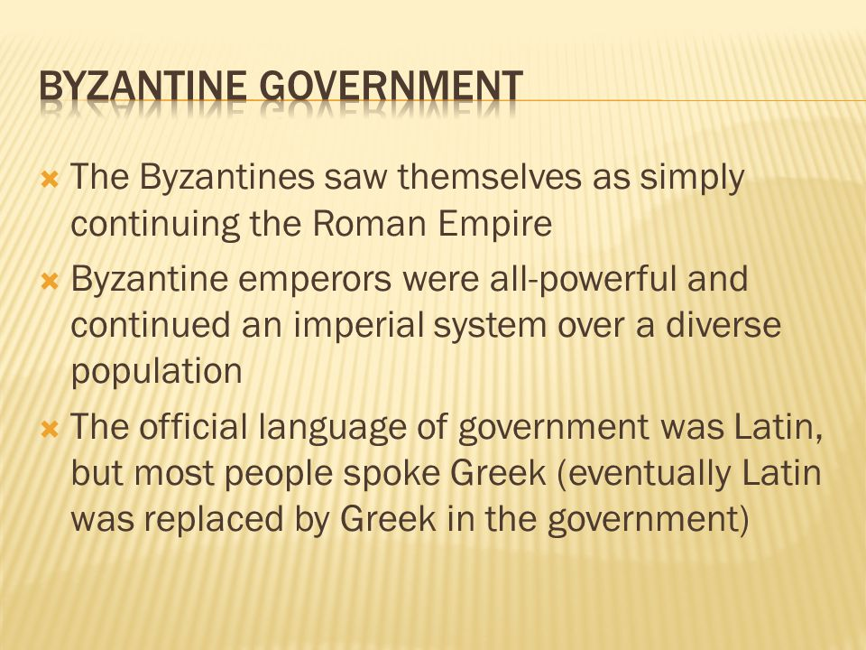 BYZANTINE government The Byzantines saw themselves as simply continuing the Roman Empire.