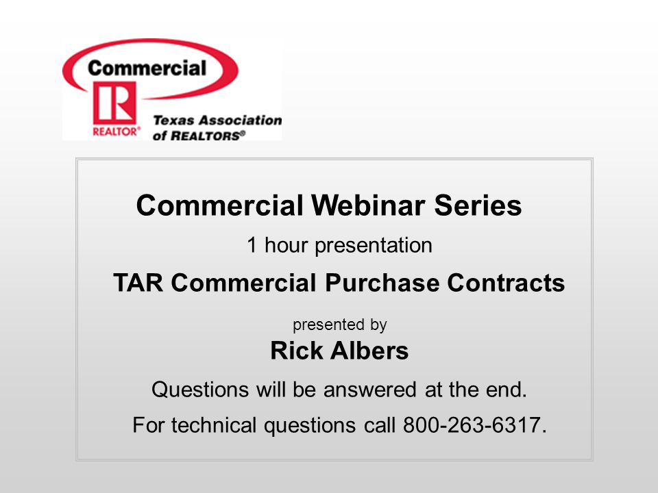 Commercial Webinar Series 1 hour presentation TAR Commercial Purchase Contracts presented by Rick Albers Questions will be answered at the end.