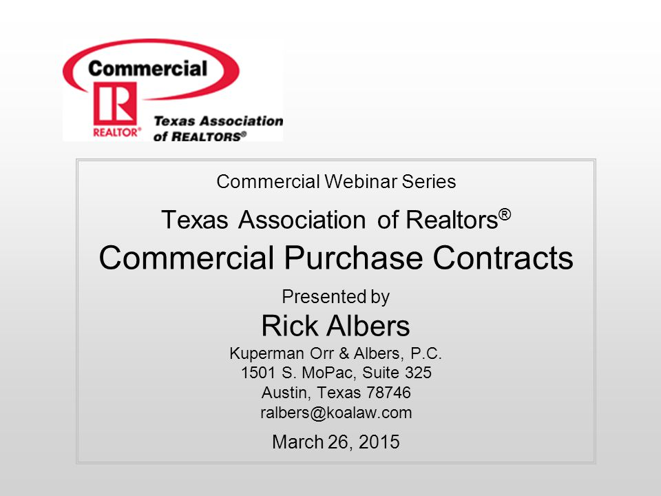 Commercial Webinar Series Texas Association of Realtors® Commercial Purchase Contracts Presented by Rick Albers Kuperman Orr & Albers, P.C.