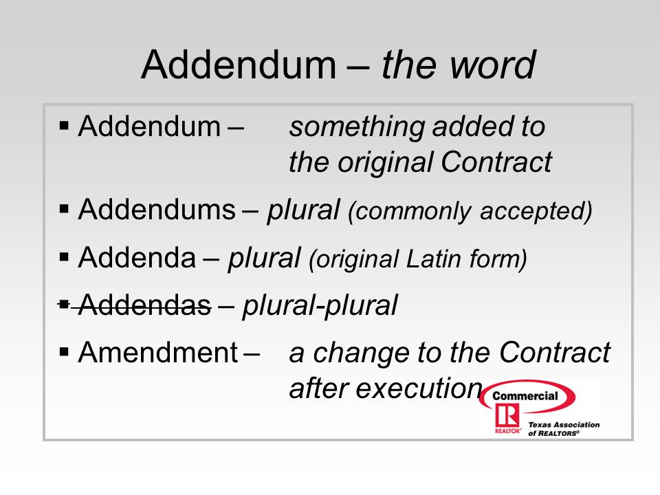 Addendum – the word Addendum – something added to the original Contract. Addendums – plural (commonly accepted)