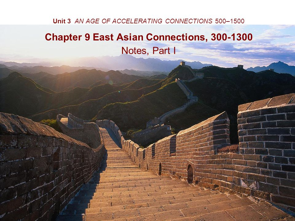 Unit 3 AN AGE OF ACCELERATING CONNECTIONS 500–1500 Chapter 9 East Asian Connections, 300-1300 Notes, Part I