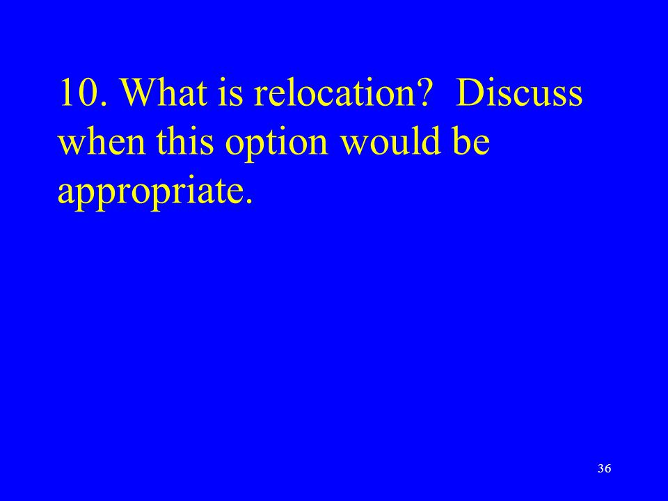 10. What is relocation Discuss when this option would be appropriate.