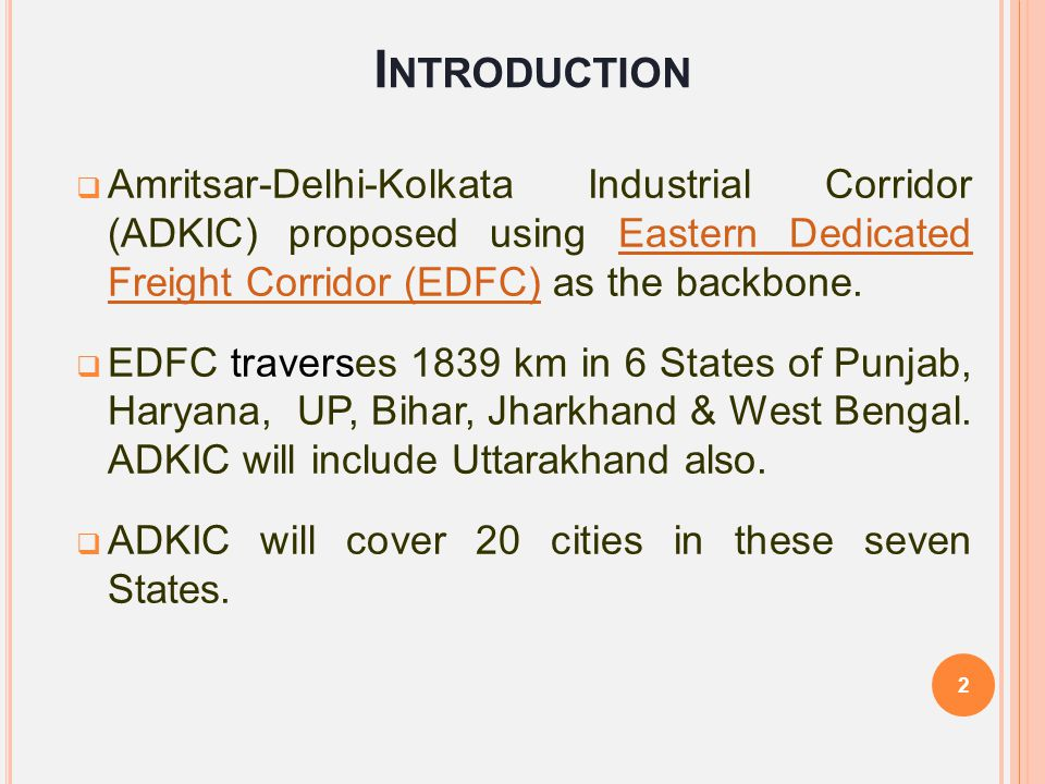 Introduction Amritsar-Delhi-Kolkata Industrial Corridor (ADKIC) proposed using Eastern Dedicated Freight Corridor (EDFC) as the backbone.
