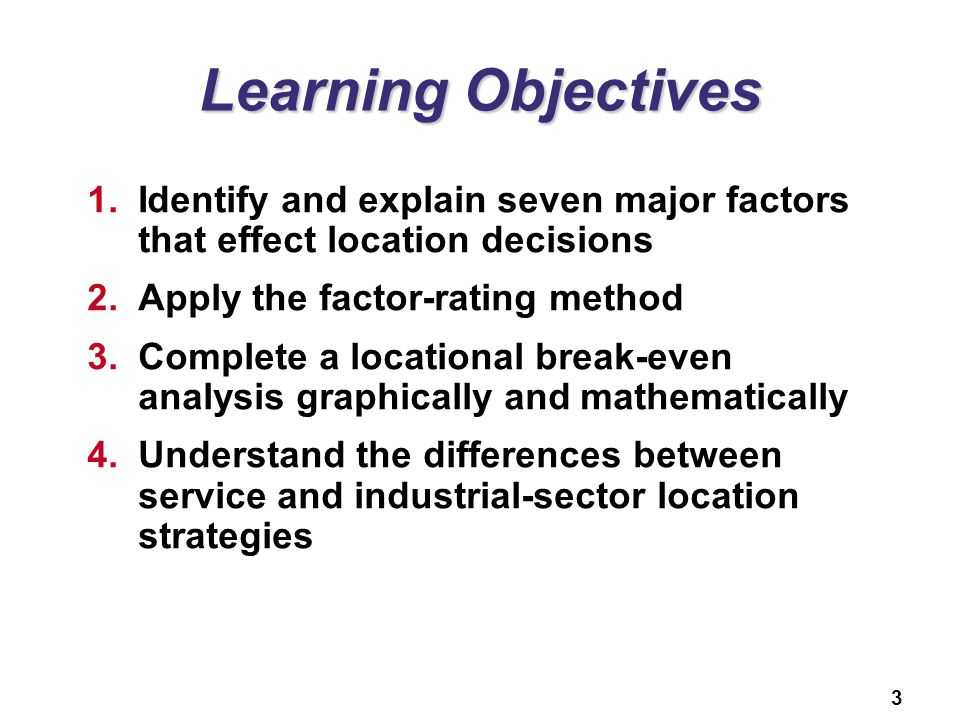 Learning Objectives Identify and explain seven major factors that effect location decisions. Apply the factor-rating method.