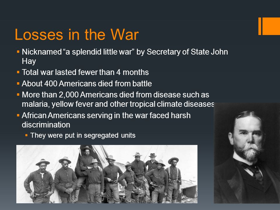 Losses in the War Nicknamed a splendid little war by Secretary of State John Hay. Total war lasted fewer than 4 months.