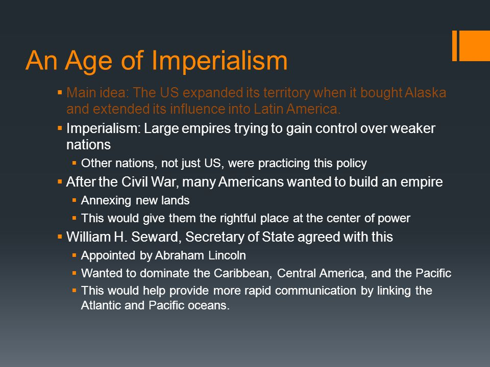 An Age of Imperialism Main idea: The US expanded its territory when it bought Alaska and extended its influence into Latin America.