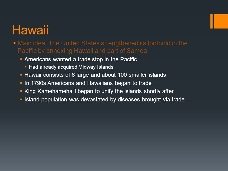 Hawaii Main idea: The United States strengthened its foothold in the Pacific by annexing Hawaii and part of Samoa.