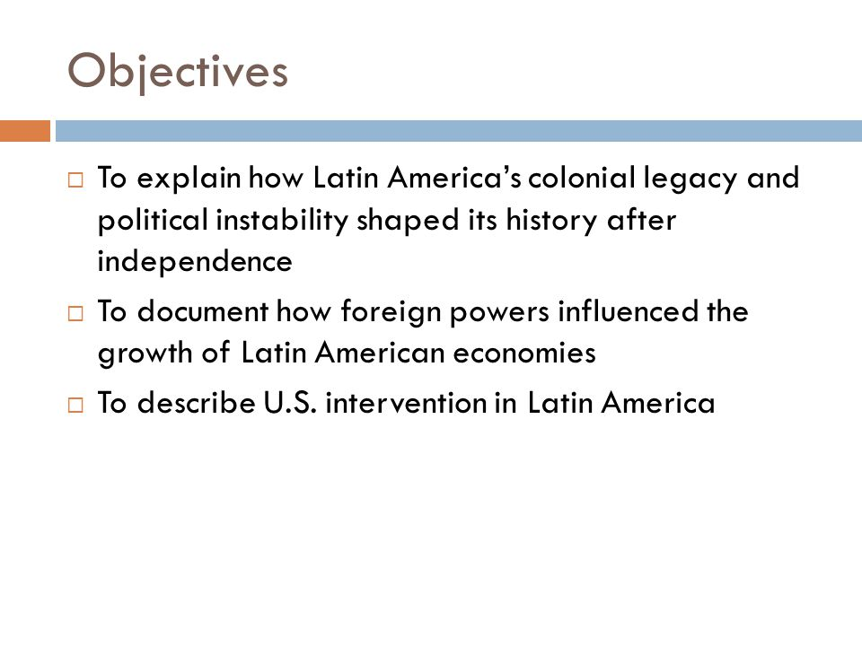 Objectives To explain how Latin America's colonial legacy and political instability shaped its history after independence.