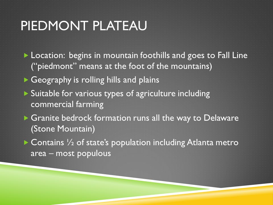 Piedmont Plateau Location: begins in mountain foothills and goes to Fall Line ( piedmont means at the foot of the mountains)