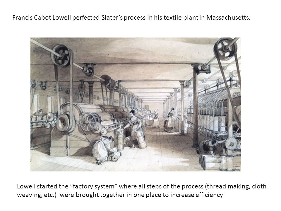 Francis Cabot Lowell perfected Slater's process in his textile plant in Massachusetts.