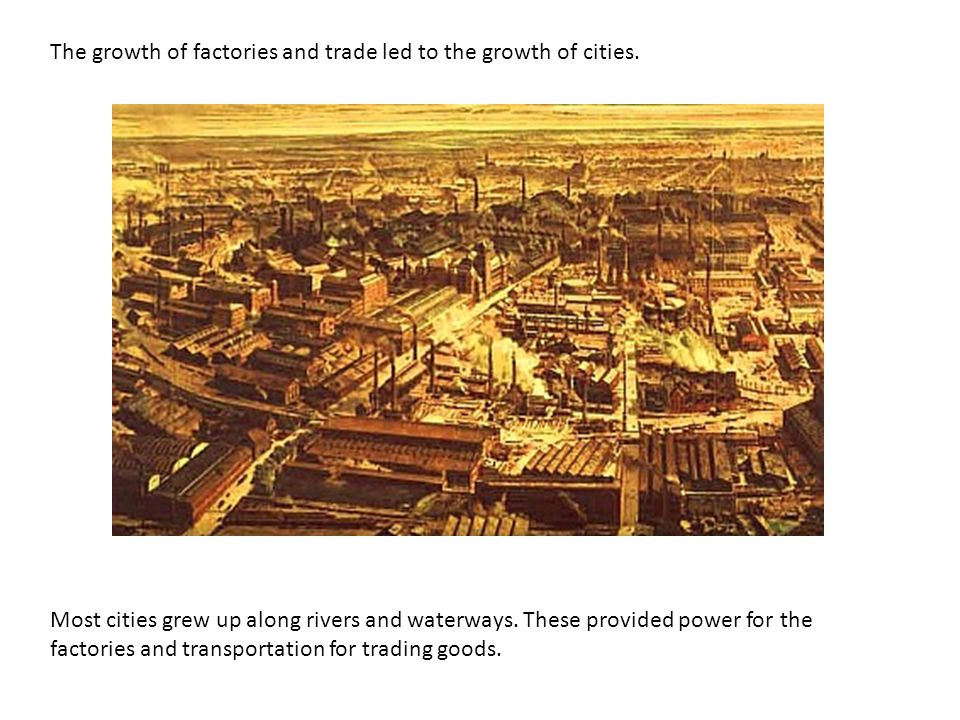 The growth of factories and trade led to the growth of cities.