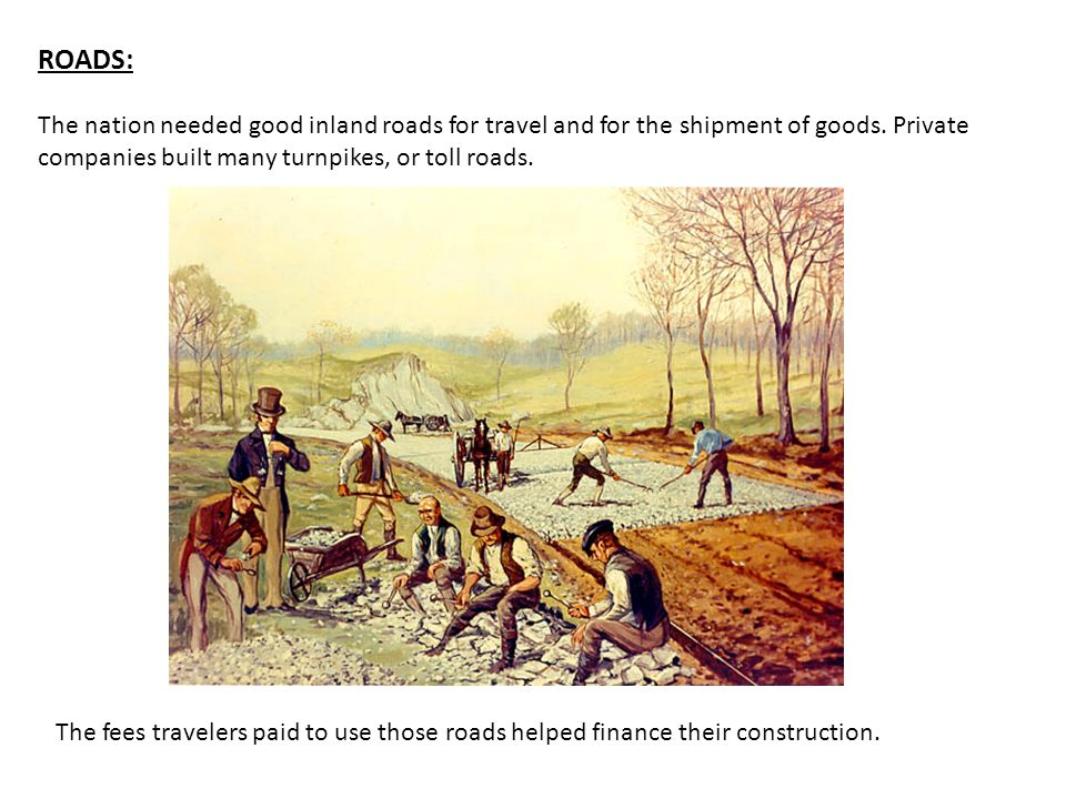 ROADS: The nation needed good inland roads for travel and for the shipment of goods. Private companies built many turnpikes, or toll roads.