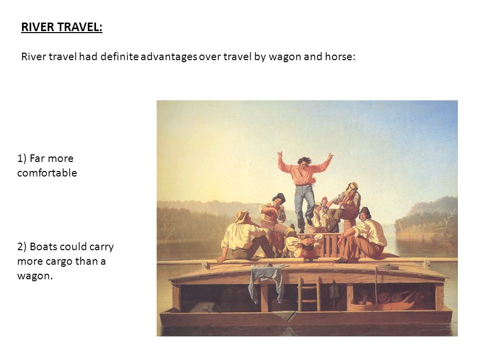 RIVER TRAVEL: River travel had definite advantages over travel by wagon and horse: 1) Far more comfortable.