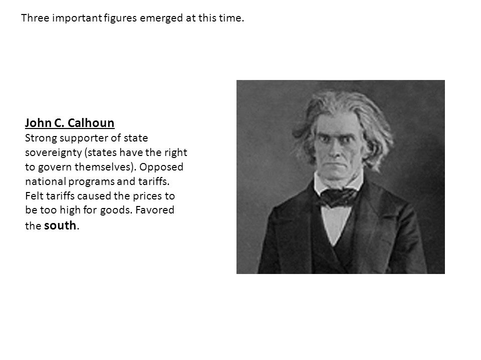 John C. Calhoun Three important figures emerged at this time.