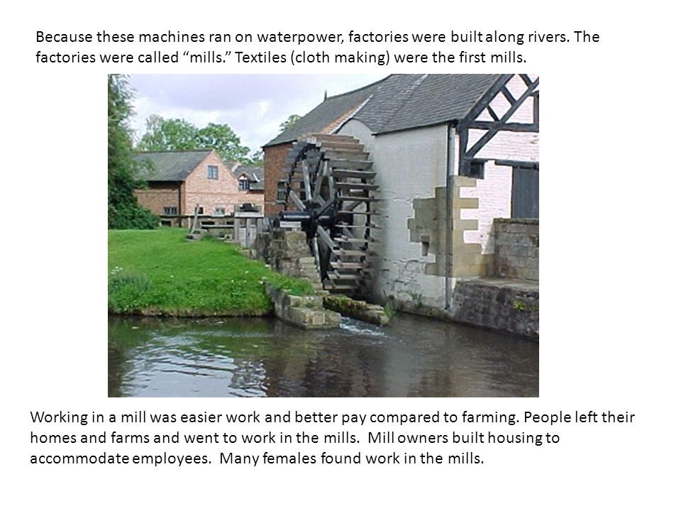 Because these machines ran on waterpower, factories were built along rivers. The factories were called mills. Textiles (cloth making) were the first mills.