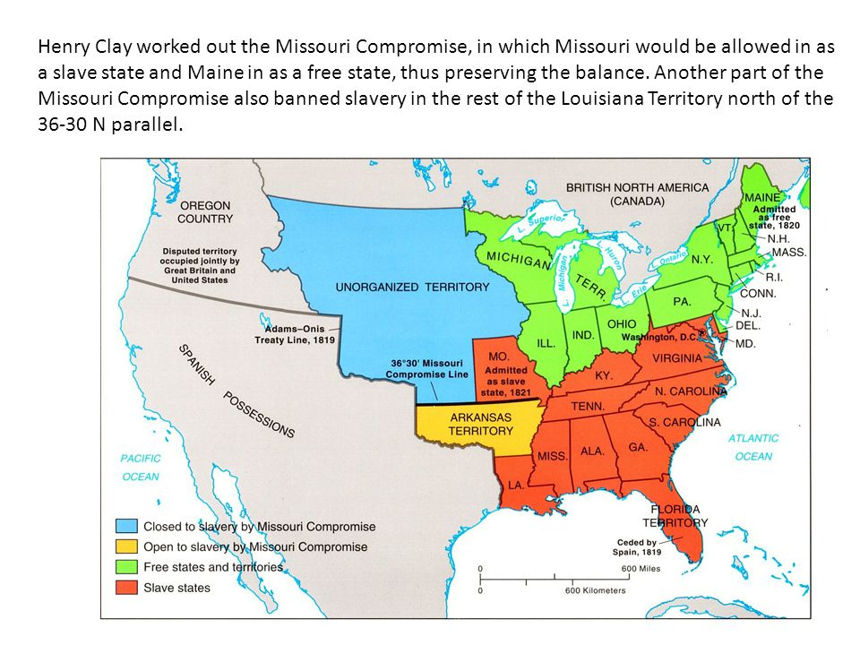 Henry Clay worked out the Missouri Compromise, in which Missouri would be allowed in as a slave state and Maine in as a free state, thus preserving the balance.