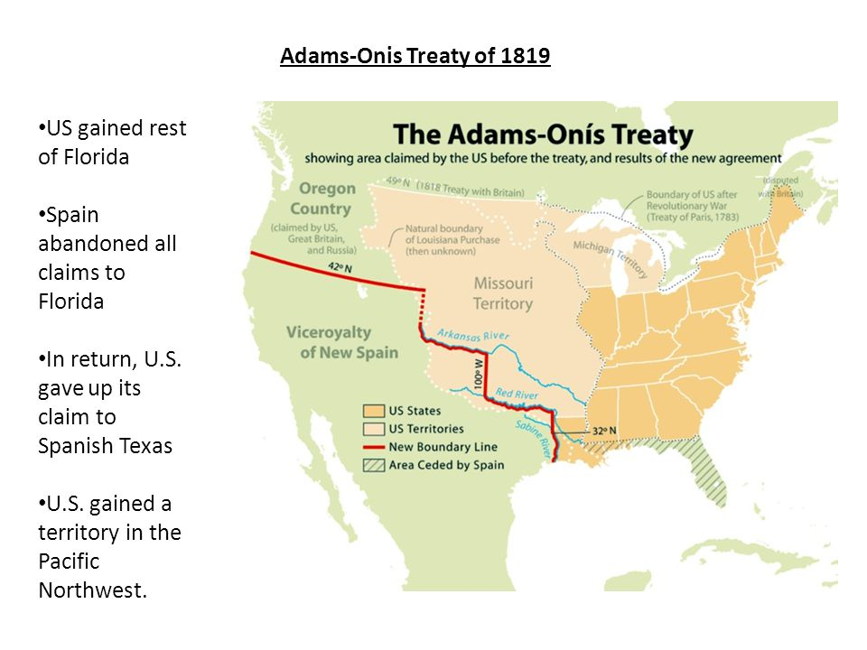 Adams-Onis Treaty of 1819 US gained rest of Florida. Spain abandoned all claims to Florida. In return, U.S. gave up its claim to Spanish Texas.