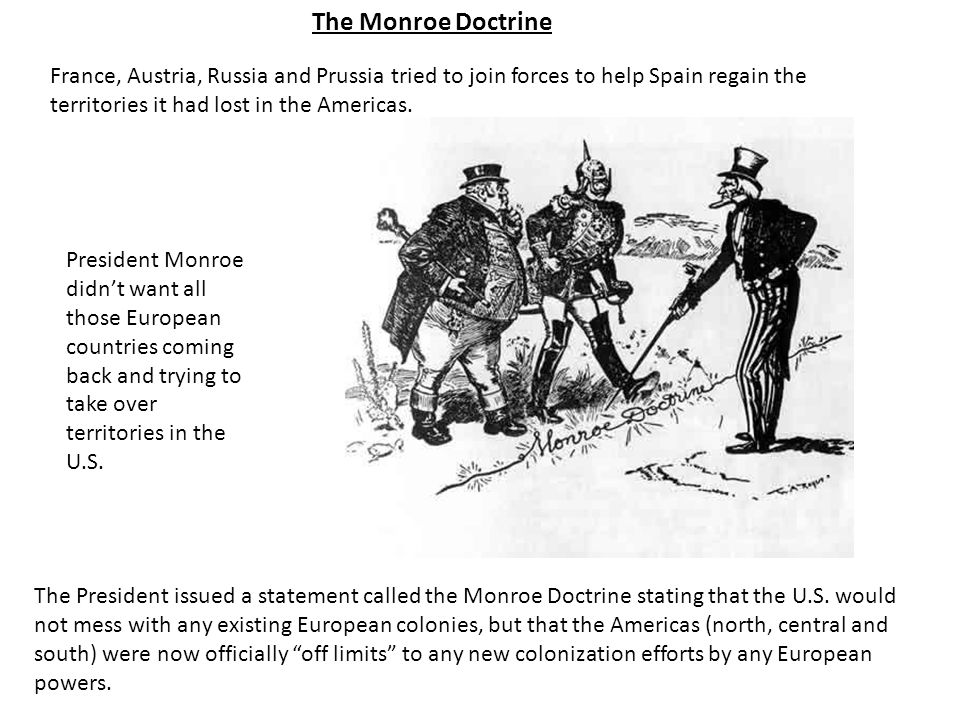 The Monroe Doctrine France, Austria, Russia and Prussia tried to join forces to help Spain regain the territories it had lost in the Americas.