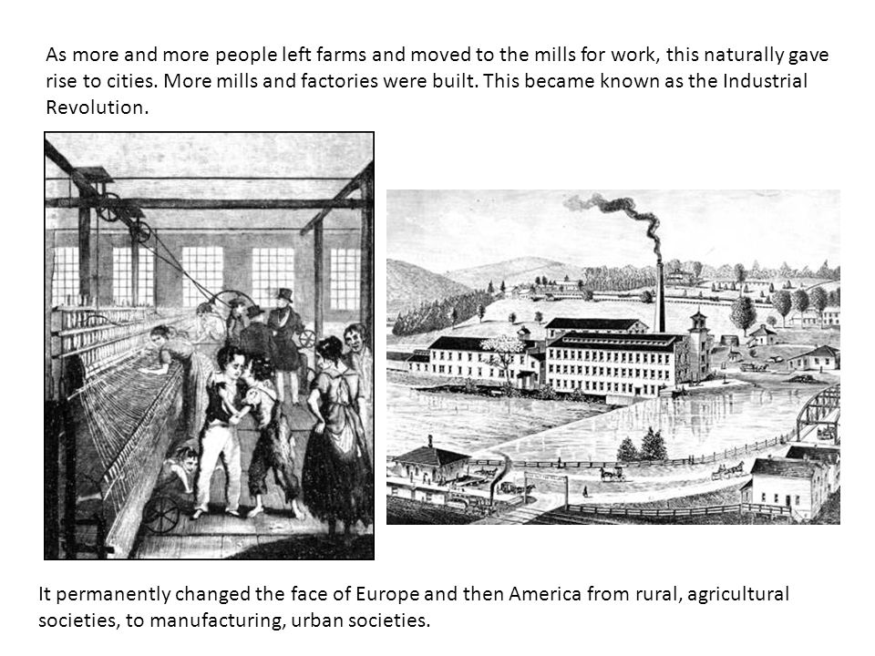 As more and more people left farms and moved to the mills for work, this naturally gave rise to cities. More mills and factories were built. This became known as the Industrial Revolution.